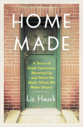 Home Made: A Story of Grief, Groceries, Showing Up–and What We Make When We Make Dinner